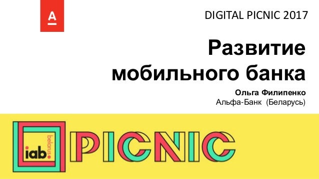 Развитие мобильного банка Ольга Филипенко Альфа-Банк (Беларусь) DIGITAL PICNIC 2017