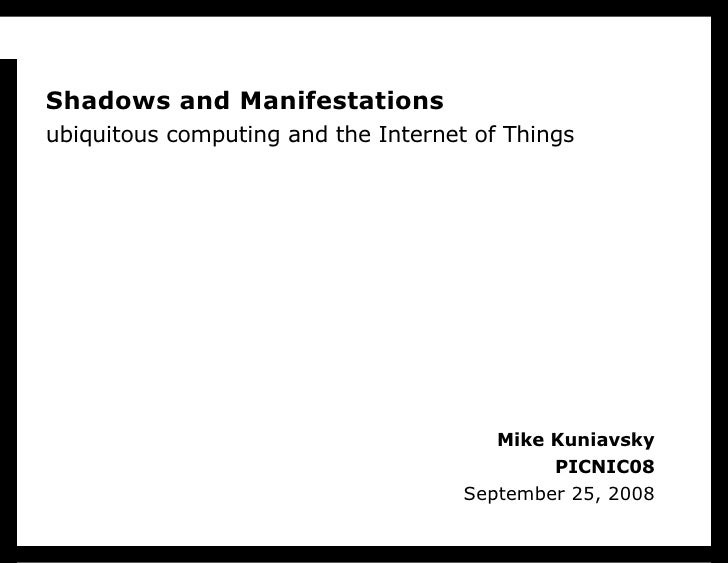 Mike Kuniavsky PICNIC08 September 25, 2008 Shadows and Manifestations ubiquitous computing and the Internet of Things