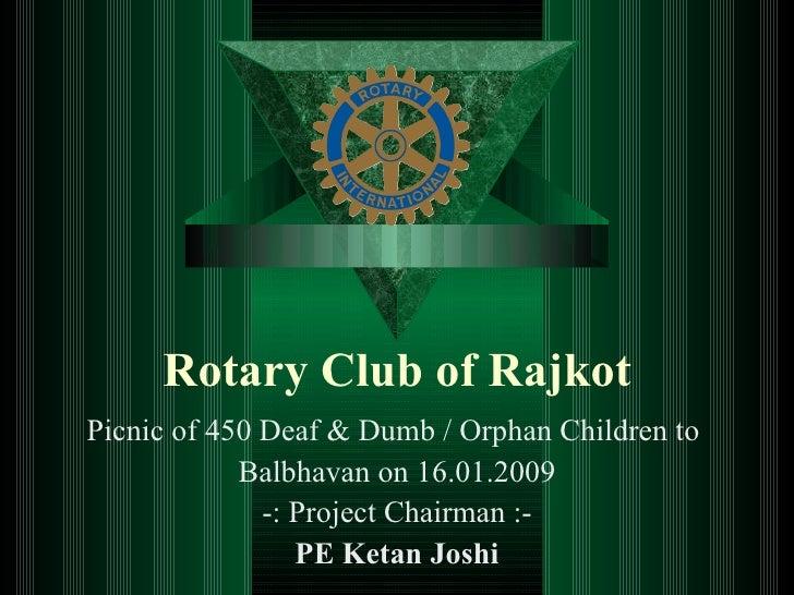 Rotary Club of Rajkot Picnic of 450 Deaf & Dumb / Orphan Children to  Balbhavan on 16.01.2009 -: Project Chairman :- PE Ke...