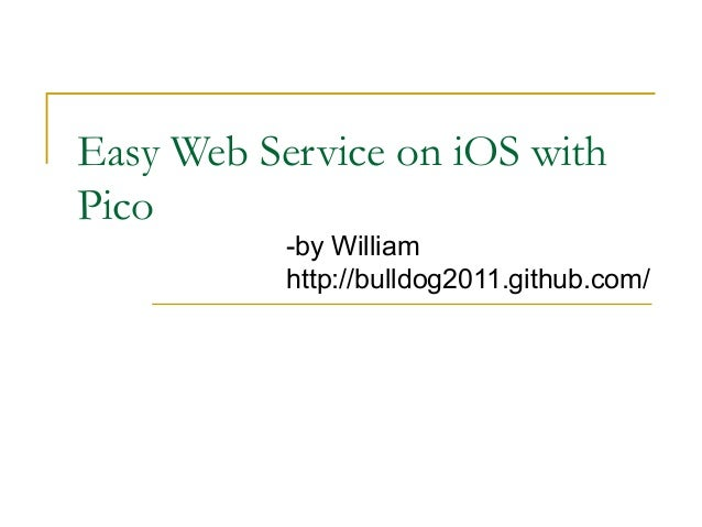 Easy Web Service on iOS withPico           -by William           http://bulldog2011.github.com/