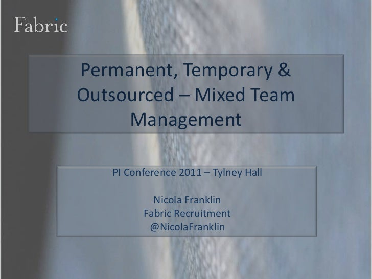 Permanent, Temporary & Outsourced – Mixed Team Management<br />PI Conference 2011 – Tylney Hall<br />Nicola Franklin<br />...