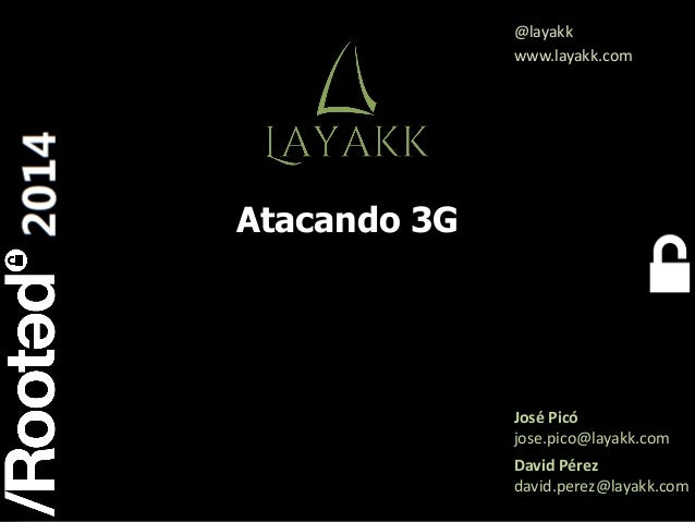 1 Rooted CON 2014 6-7-8 Marzo // 6-7-8 March Atacando 3G José Picó jose.pico@layakk.com David Pérez david.perez@layakk.com...