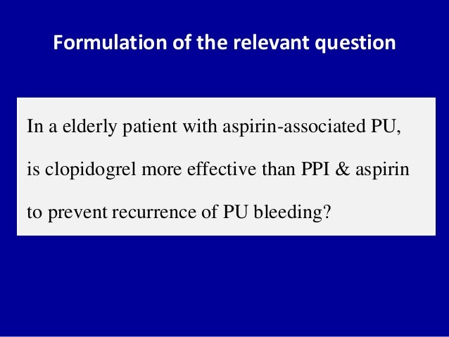 Formulation of the relevant question In a elderly patient with aspirin-associated PU, is clopidogrel more effective than P...