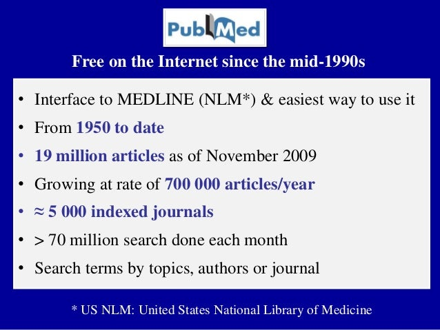 • Interface to MEDLINE (NLM*) & easiest way to use it • From 1950 to date • 19 million articles as of November 2009 • Grow...