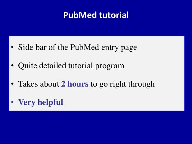 PubMed tutorial • Side bar of the PubMed entry page • Quite detailed tutorial program • Takes about 2 hours to go right th...
