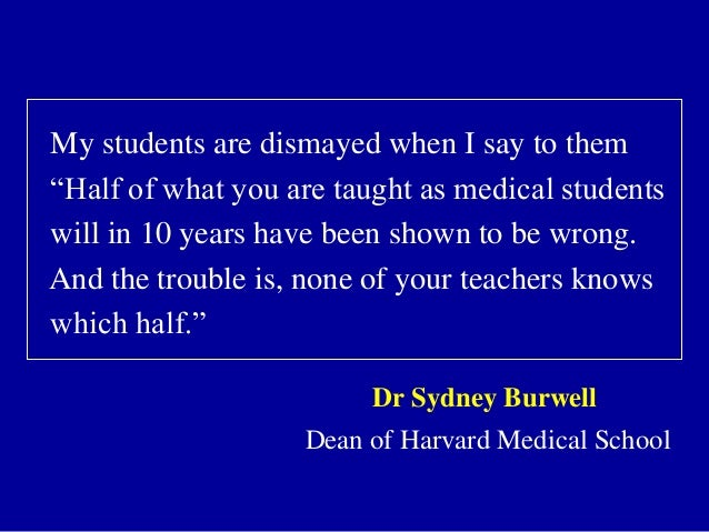 """My students are dismayed when I say to them """"Half of what you are taught as medical students will in 10 years have been sh..."""