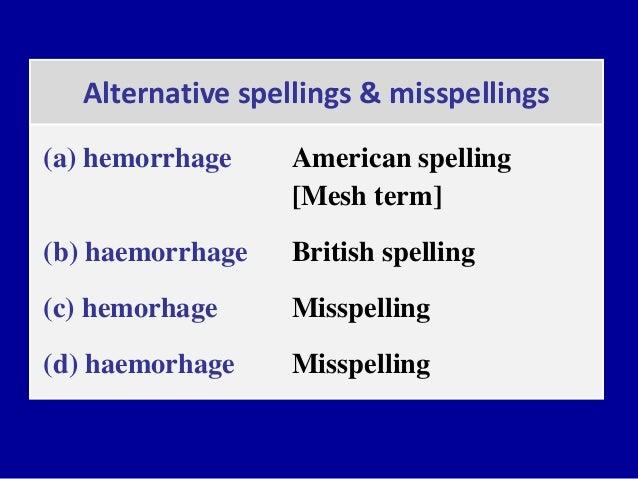 Alternative spellings & misspellings (a) hemorrhage American spelling [Mesh term] (b) haemorrhage British spelling (c) hem...