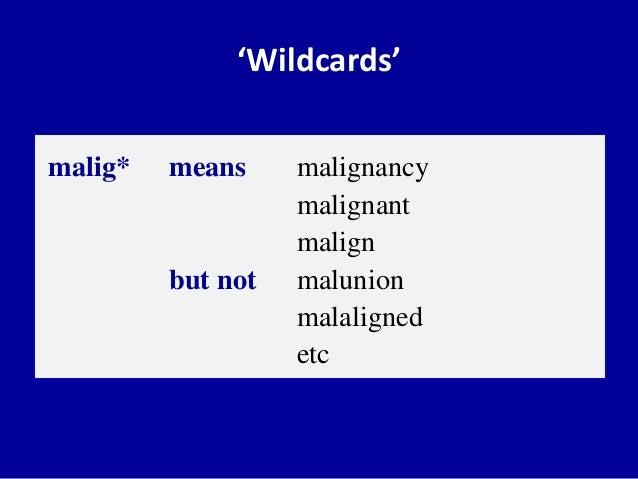 'Wildcards' malig* means malignancy malignant malign but not malunion malaligned etc