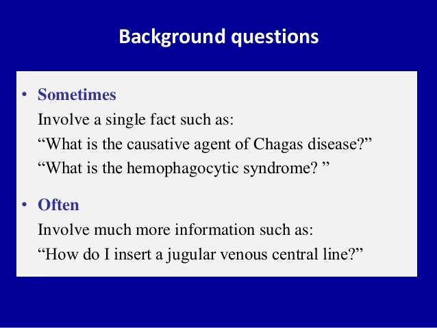 """Background questions • Sometimes Involve a single fact such as: """"What is the causative agent of Chagas disease?"""" """"What is ..."""