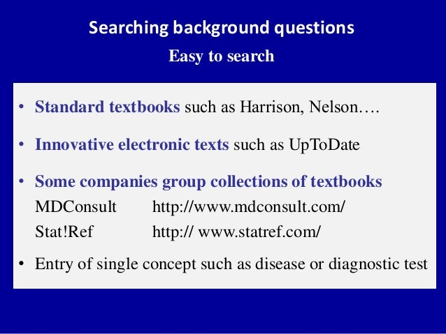 Searching background questions Easy to search • Standard textbooks such as Harrison, Nelson…. • Innovative electronic text...