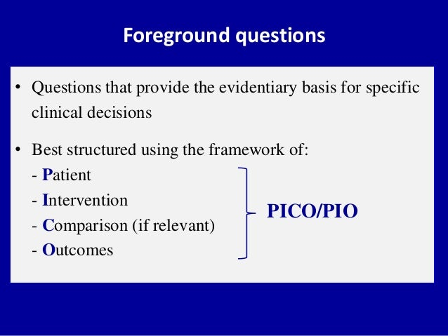 • Questions that provide the evidentiary basis for specific clinical decisions • Best structured using the framework of: -...