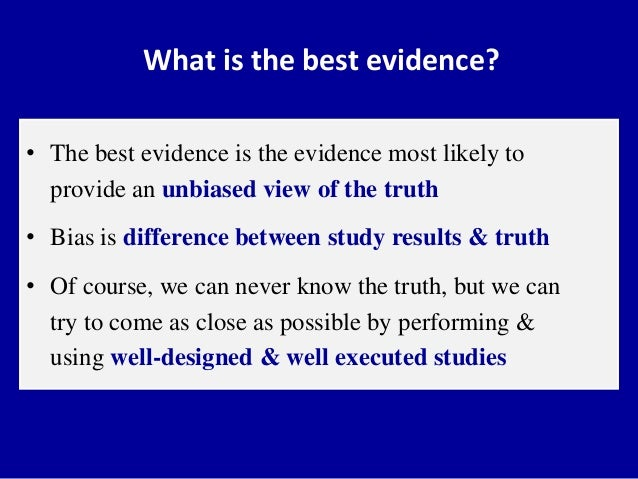 What is the best evidence? • The best evidence is the evidence most likely to provide an unbiased view of the truth • Bias...