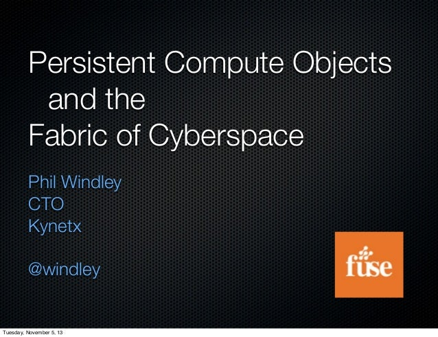 Persistent Compute Objects  and the Fabric of Cyberspace Phil Windley CTO Kynetx @windley  Tuesday, November 5, 13