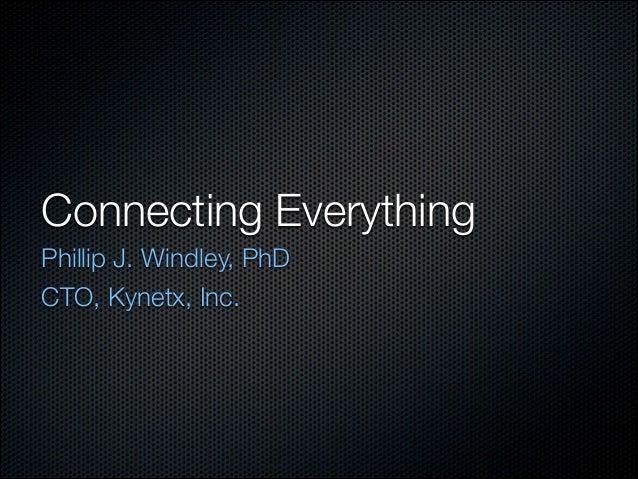 Connecting Everything Phillip J. Windley, PhD CTO, Kynetx, Inc.