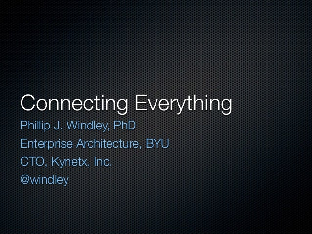 Connecting Everything Phillip J. Windley, PhD Enterprise Architecture, BYU CTO, Kynetx, Inc. @windley