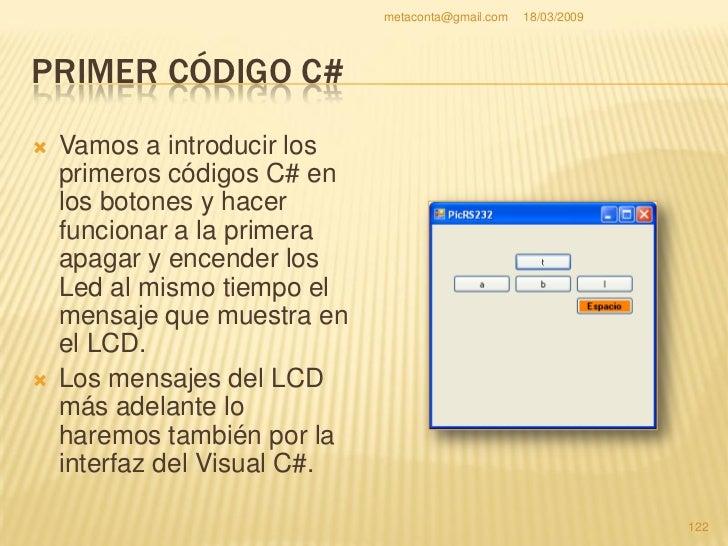 metaconta@gmail.com   18/03/2009     PRIMER CÓDIGO C#   Se recomienda probar el montaje del circuito   si funciona bien c...