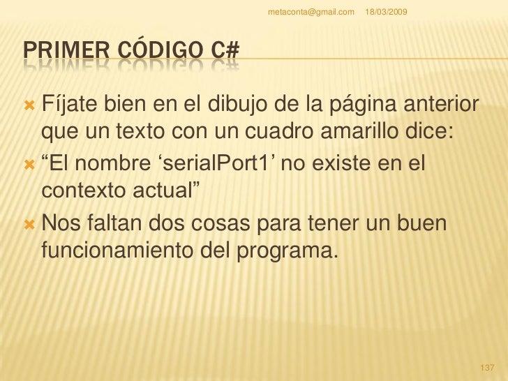 metaconta@gmail.com   18/03/2009     PRIMER CÓDIGO C#     Justo debajo donde     pone:    using     System.Windows.Form ...