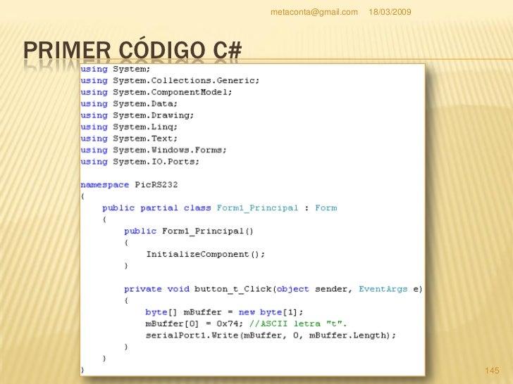 metaconta@gmail.com   18/03/2009     PRIMER CÓDIGO C#    Aún no hemos acabado. Introduces este código debajo del     Init...