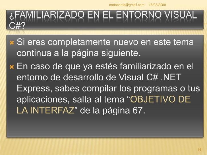 """metaconta@gmail.com   18/03/2009   Desde el botón de inicio de Windows, pulsa """"Todos los programas"""", """"Microsoft Visual C# ..."""