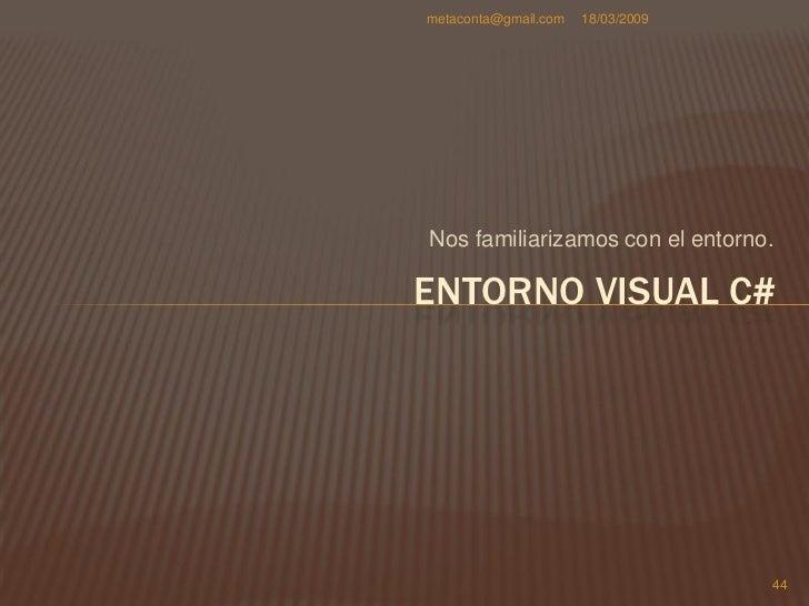 metaconta@gmail.com   18/03/2009     ENTORNO VISUAL C#     Ahora que ya tenemos     Visual C# a la vista,     hay que sab...