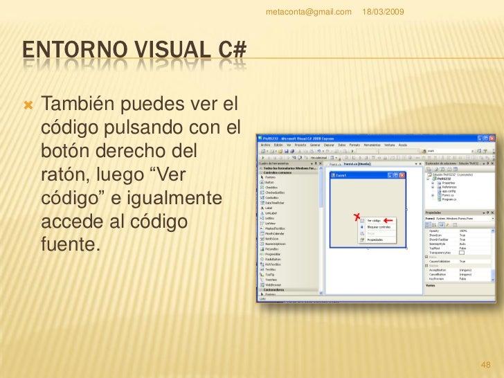 metaconta@gmail.com   18/03/2009     ENTORNO VISUAL C#     En el código fuente     escribiremos en el     lenguaje C# (no...