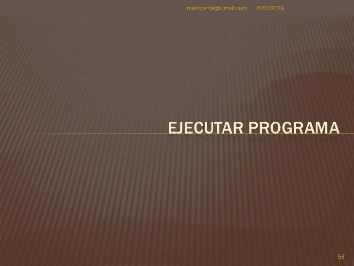 metaconta@gmail.com   18/03/2009     EJECUTAR TU PROGRAMA     Para compilar o     ejecutar el programa     simplemente ar...