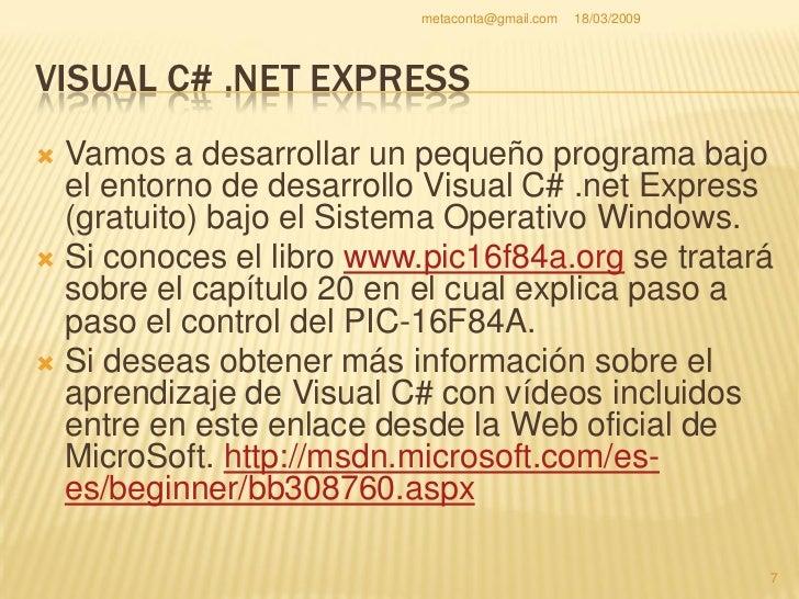 metaconta@gmail.com   18/03/2009     VISUAL C# .NET EXPRESS   En este manual se ha trabajado en su   momento con:  Windo...