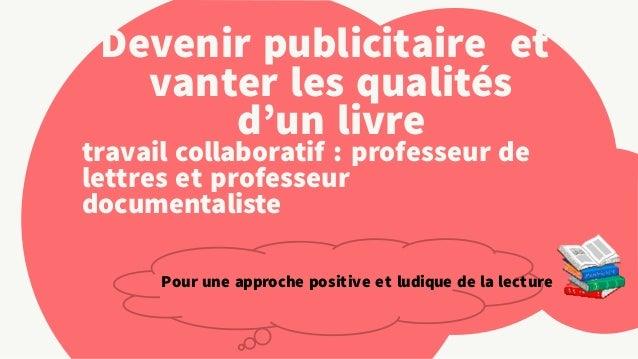 Devenir publicitaire et  vanter les qualités  d'un livre  travail collaboratif : professeur de  lettres et professeur  doc...