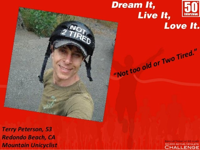 "Terry Peterson, 53 Redondo Beach, CA Mountain Unicyclist ""Not too old or Two Tired."""