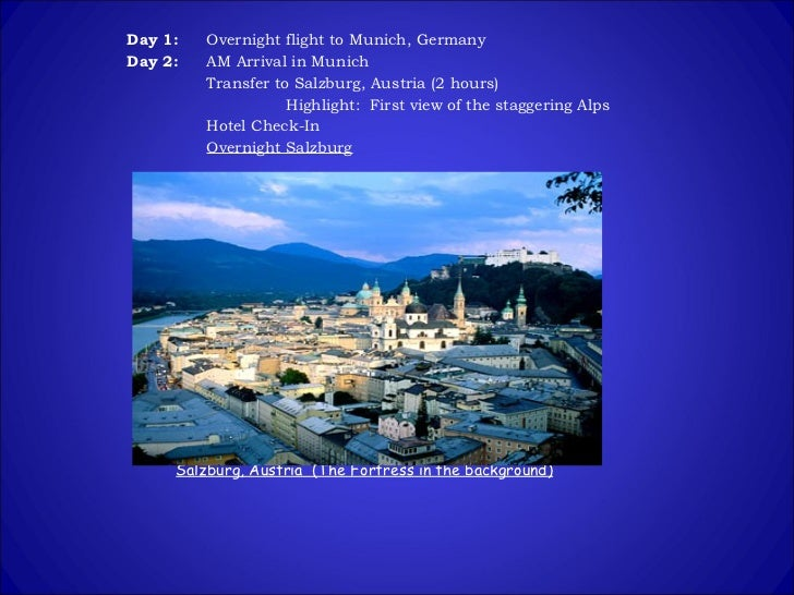 Day 1:   Overnight flight to Munich, Germany Day 2:   AM Arrival in Munich Transfer to Salzburg, Austria (2 hours) Highlig...