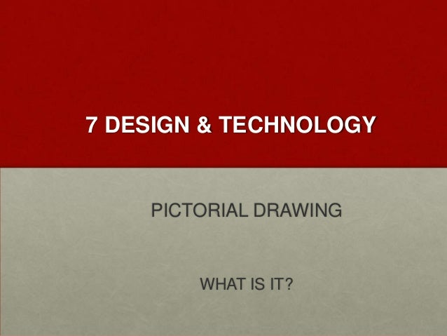 7 DESIGN & TECHNOLOGY  PICTORIAL DRAWING  WHAT IS IT?