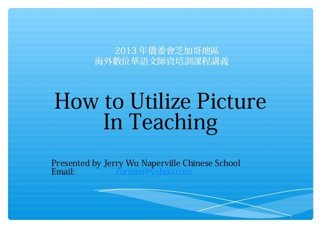 2013 年僑委會芝加哥地區 海外數位華語文師資培訓課程講義  How to Utilize Picture In Teaching Presented by Jerry Wu Naperville Chinese School Email...