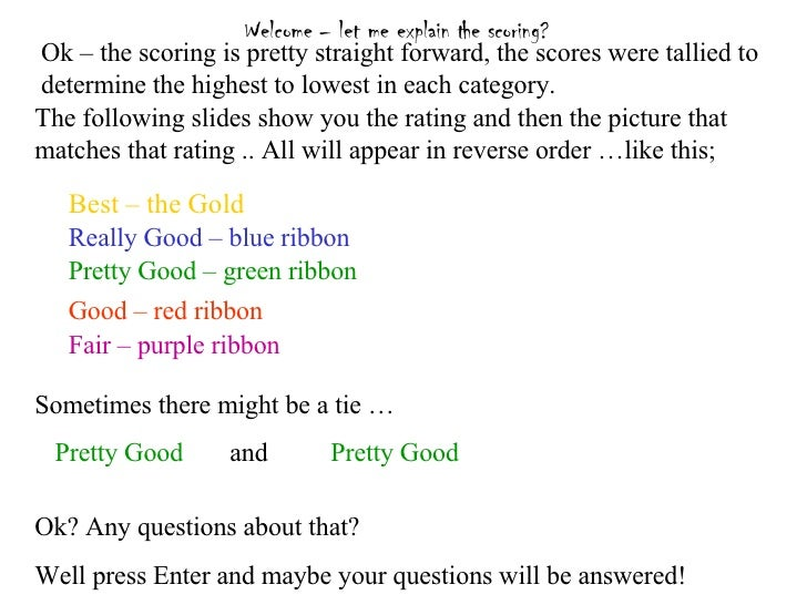 Welcome – let me explain the scoring?   Good – red ribbon Pretty Good – green ribbon Really Good – blue ribbon Best – the ...