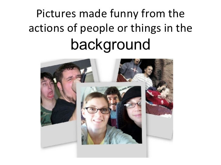 Pictures made funny from the actions of people or things in the  background