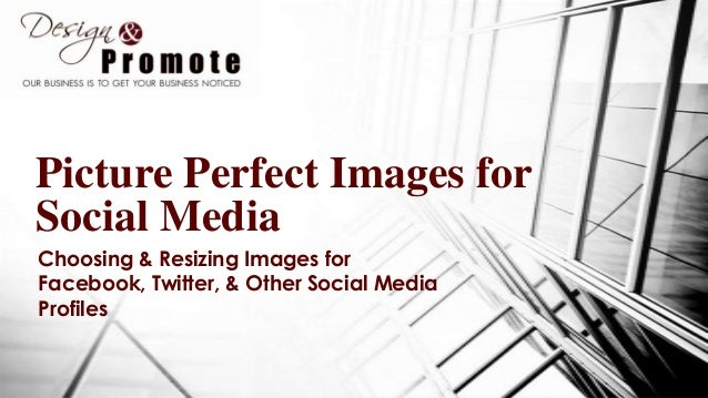 Picture Perfect Images for Social Media Choosing & Resizing Images for Facebook, Twitter, & Other Social Media Profiles