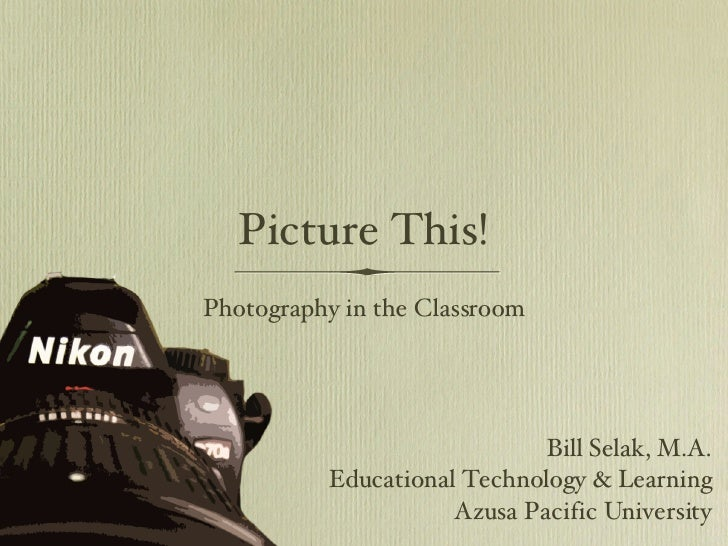 Picture This! <ul><li>Photography in the Classroom </li></ul>Bill Selak, M.A. Educational Technology & Learning Azusa Paci...
