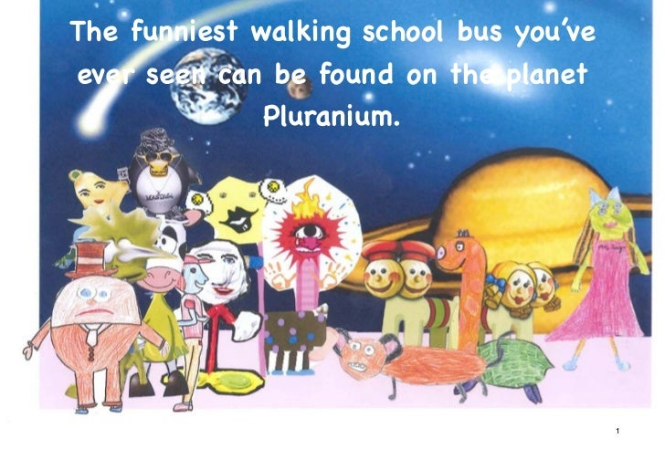 The funniest walking school bus you'veever seen can be found on the planet              Pluranium.                        ...