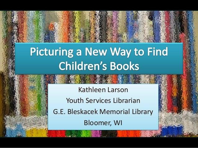 Kathleen Larson Youth Services Librarian G.E. Bleskacek Memorial Library Bloomer, WI