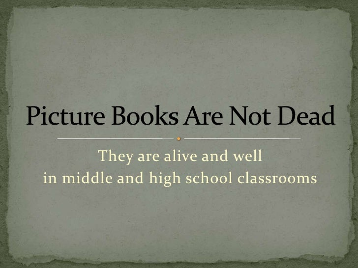They are alive and well <br />in middle and high school classrooms<br />Picture Books Are Not Dead<br />