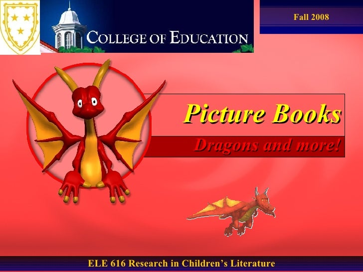 Picture Books Dragons and more! ELE 616 Research in Children's Literature Fall 2008
