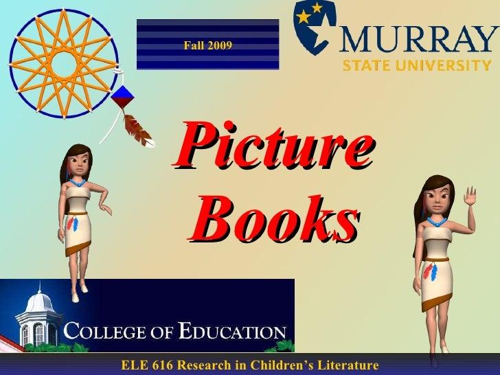 Picture Books ELE 616 Research in Children's Literature Fall 2009
