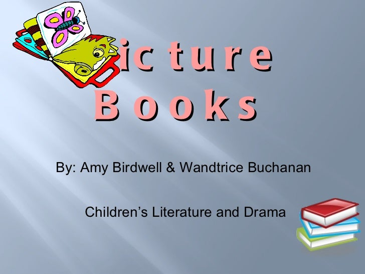 Picture Books <ul><li>By: Amy Birdwell & Wandtrice Buchanan  </li></ul><ul><li>Children's Literature and Drama </li></ul>