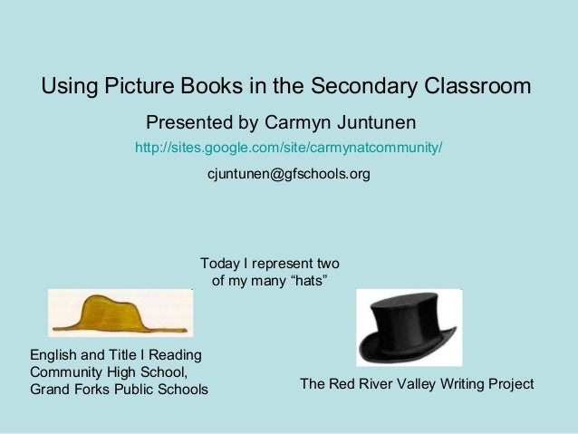Using Picture Books in the Secondary Classroom http://sites.google.com/site/carmynatcommunity/ cjuntunen@gfschools.org Pre...