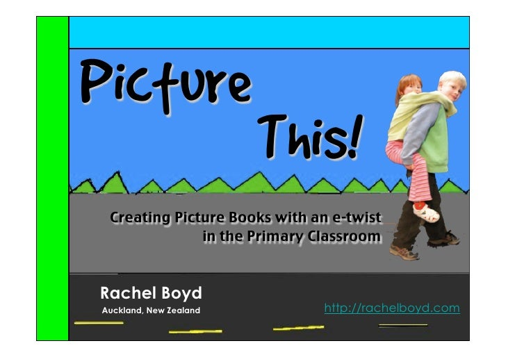 Picture                        This! Creating Picture Books with an e-twist              in the Primary ClassroomRachel Bo...