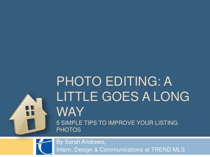 Photo editing: a little goes a long way 5 SIMPLE TIPS TO IMPROVE YOUR Listing Photos<br />By Sarah Andrews, <br />Intern, ...