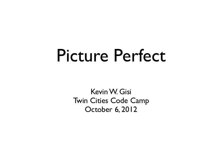 Picture Perfect       Kevin W. Gisi  Twin Cities Code Camp     October 6, 2012