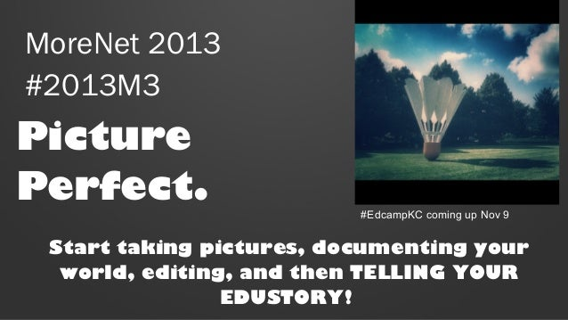 MoreNet 2013 #2013M3  Picture Perfect.  #EdcampKC coming up Nov 9  Start taking pictures, documenting your world, editing,...