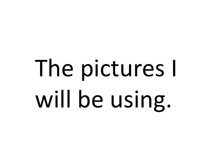 The pictures Iwill be using.