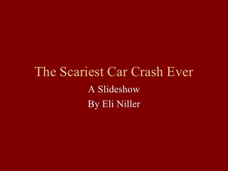 The Scariest Car Crash Ever           A Slideshow           By Eli Niller