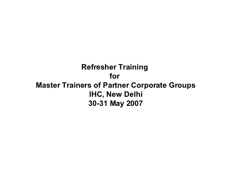 Refresher Training  for  Master Trainers of Partner Corporate Groups IHC, New Delhi 30-31 May 2007